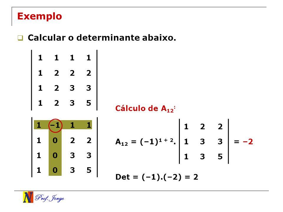 Prof. Jorge 122 133 135 1111 1222 1233 1235 Exemplo Calcular o determinante abaixo. Cálculo de A 12 : A 12 = (–1) 1 + 2.= –2 Det = (–1).(–2) = 2 1–111