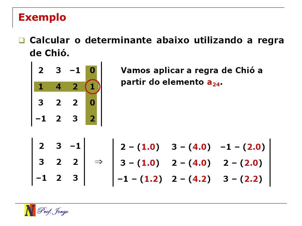 Prof. Jorge Exemplo Calcular o determinante abaixo utilizando a regra de Chió. Vamos aplicar a regra de Chió a partir do elemento a 24. 23–1 322 23 2
