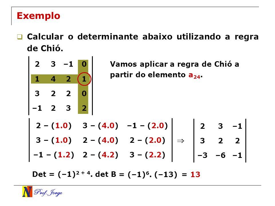 Prof. Jorge Exemplo Calcular o determinante abaixo utilizando a regra de Chió. Vamos aplicar a regra de Chió a partir do elemento a 24. 23–10 1421 322