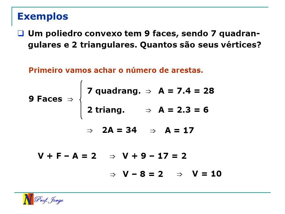 Prof. Jorge Exemplos Um poliedro convexo tem 9 faces, sendo 7 quadran- gulares e 2 triangulares. Quantos são seus vértices? Primeiro vamos achar o núm