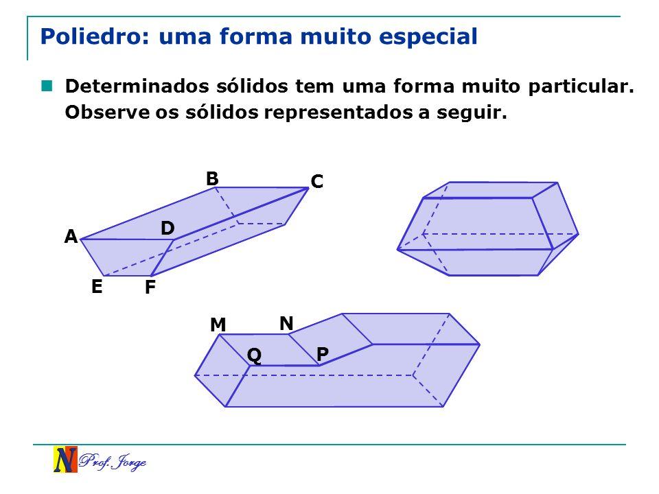 Prof. Jorge Poliedro: uma forma muito especial Determinados sólidos tem uma forma muito particular. Observe os sólidos representados a seguir. A B C D