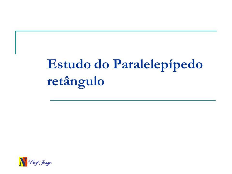 Prof. Jorge Estudo do Paralelepípedo retângulo