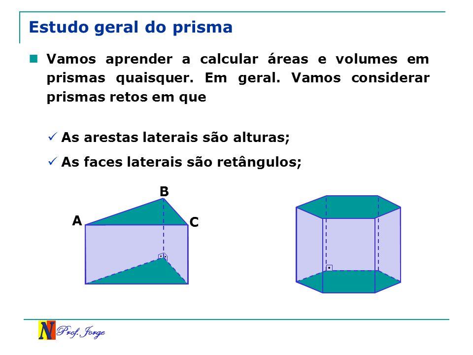 Prof. Jorge Estudo geral do prisma Vamos aprender a calcular áreas e volumes em prismas quaisquer. Em geral. Vamos considerar prismas retos em que As