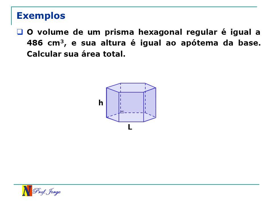 Prof. Jorge Exemplos O volume de um prisma hexagonal regular é igual a 486 cm 3, e sua altura é igual ao apótema da base. Calcular sua área total. L h