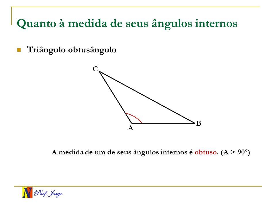 Prof. Jorge Quanto à medida de seus ângulos internos Triângulo obtusângulo A B C A medida de um de seus ângulos internos é obtuso. (A > 90º)