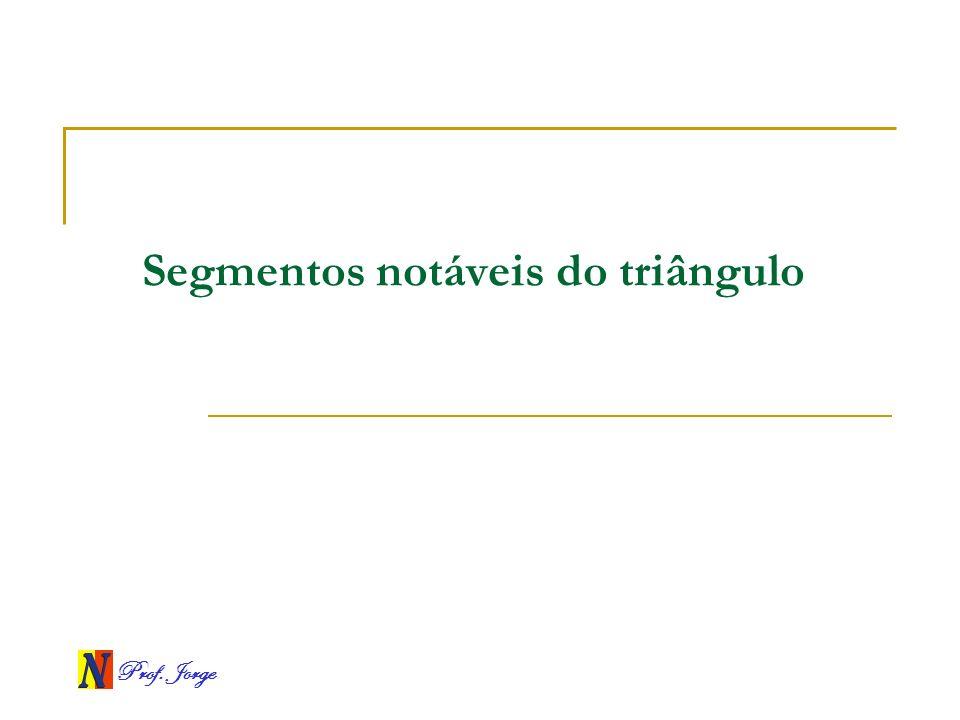 Prof. Jorge Segmentos notáveis do triângulo