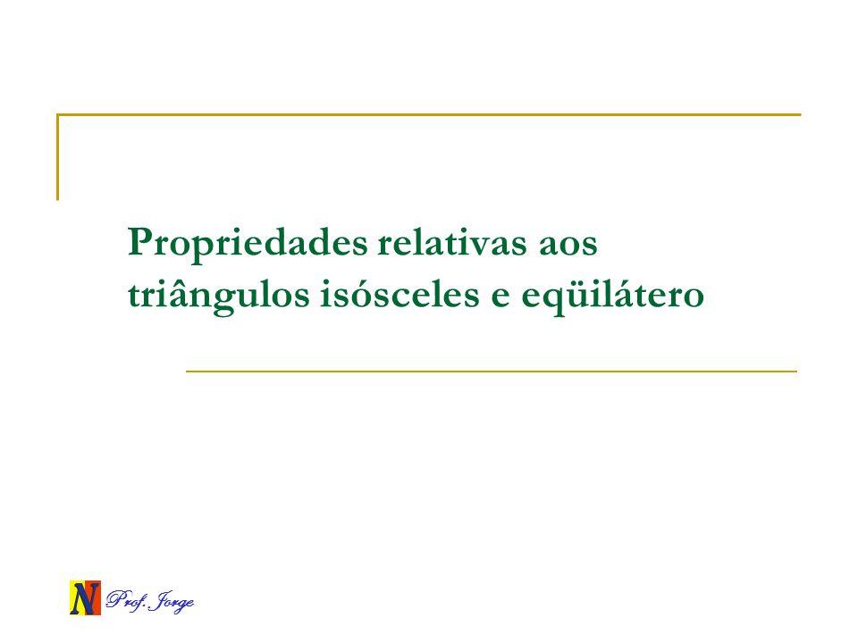 Prof. Jorge Propriedades relativas aos triângulos isósceles e eqüilátero