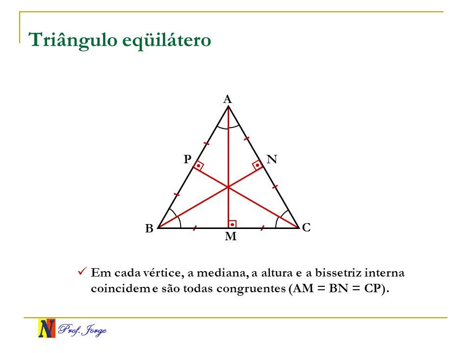 Prof. Jorge Triângulo eqüilátero A B C NP Em cada vértice, a mediana, a altura e a bissetriz interna coincidem e são todas congruentes (AM = BN = CP).
