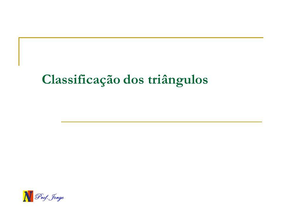 Prof. Jorge Classificação dos triângulos