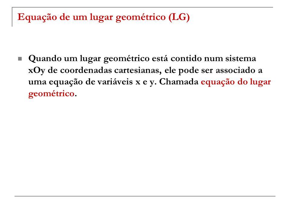 Equação de um lugar geométrico (LG) Quando um lugar geométrico está contido num sistema xOy de coordenadas cartesianas, ele pode ser associado a uma e