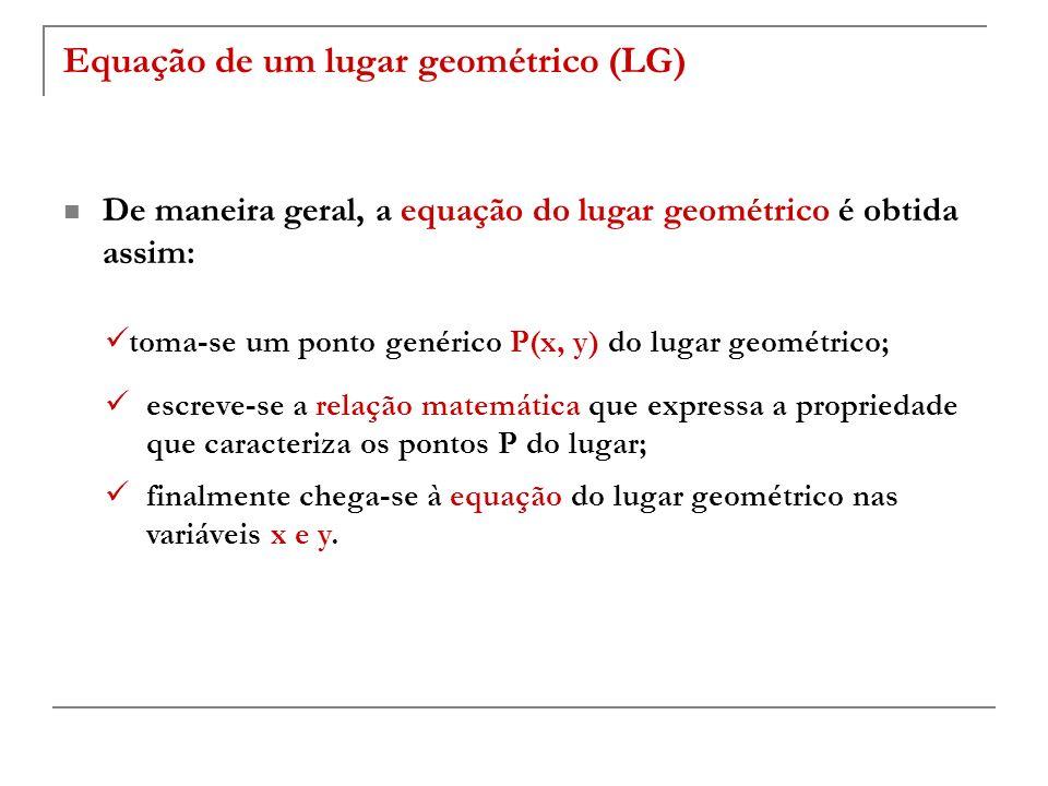 Equação de um lugar geométrico (LG) De maneira geral, a equação do lugar geométrico é obtida assim: toma-se um ponto genérico P(x, y) do lugar geométr