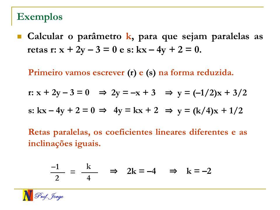 Prof. Jorge Exemplos Calcular o parâmetro k, para que sejam paralelas as retas r: x + 2y – 3 = 0 e s: kx – 4y + 2 = 0. Primeiro vamos escrever (r) e (