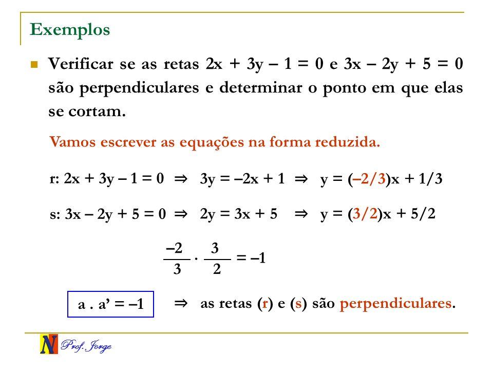 Prof. Jorge Exemplos Verificar se as retas 2x + 3y – 1 = 0 e 3x – 2y + 5 = 0 são perpendiculares e determinar o ponto em que elas se cortam. Vamos esc