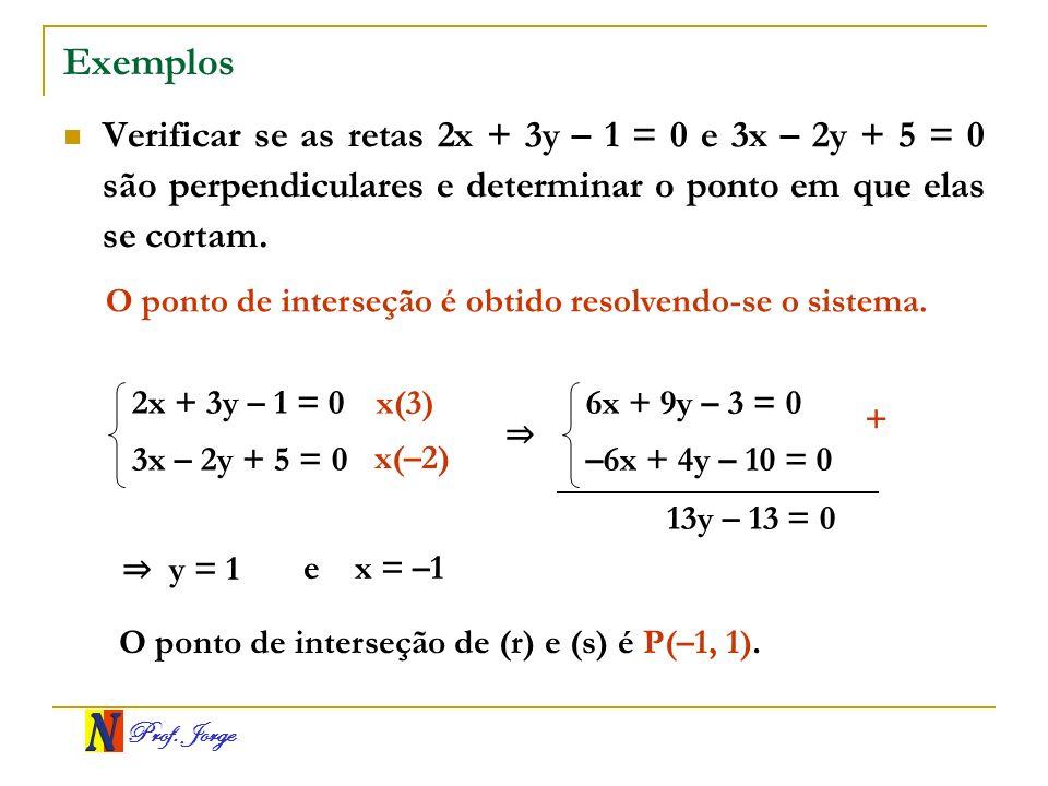 Prof. Jorge Exemplos Verificar se as retas 2x + 3y – 1 = 0 e 3x – 2y + 5 = 0 são perpendiculares e determinar o ponto em que elas se cortam. O ponto d