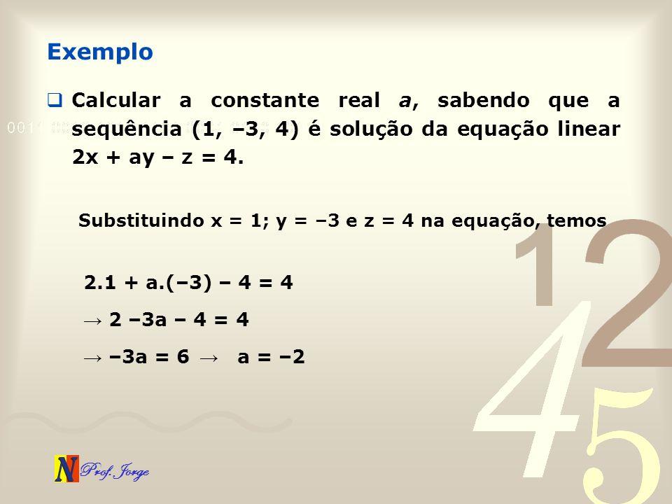 Prof. Jorge Calcular a constante real a, sabendo que a sequência (1, –3, 4) é solução da equação linear 2x + ay – z = 4. Exemplo Substituindo x = 1; y