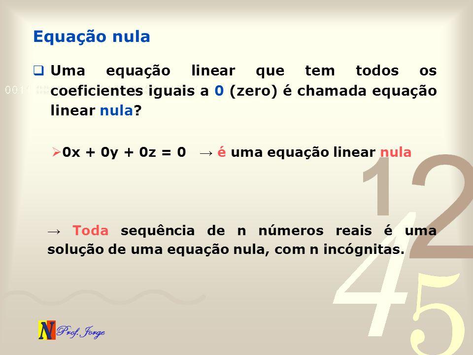 Prof. Jorge Uma equação linear que tem todos os coeficientes iguais a 0 (zero) é chamada equação linear nula? Equação nula 0x + 0y + 0z = 0 é uma equa