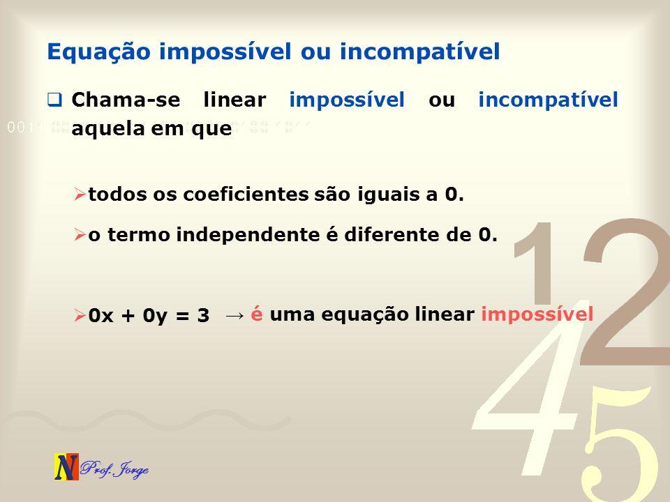 Prof. Jorge Chama-se linear impossível ou incompatível aquela em que Equação impossível ou incompatível todos os coeficientes são iguais a 0. o termo