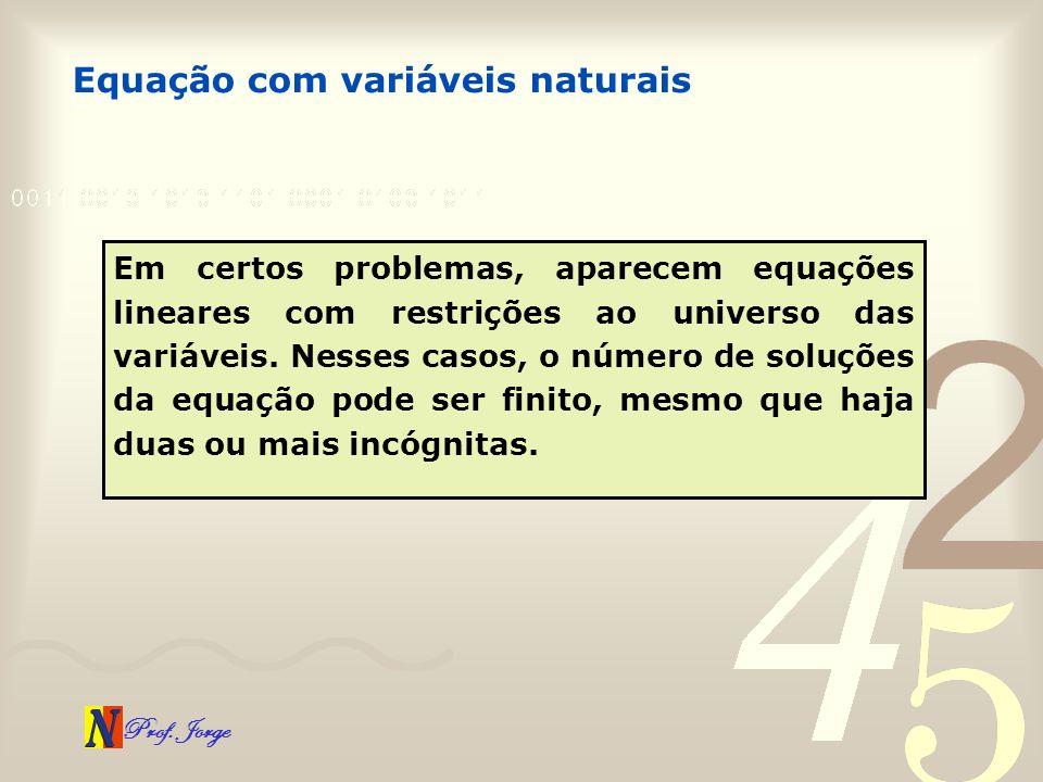 Prof. Jorge Equação com variáveis naturais Em certos problemas, aparecem equações lineares com restrições ao universo das variáveis. Nesses casos, o n
