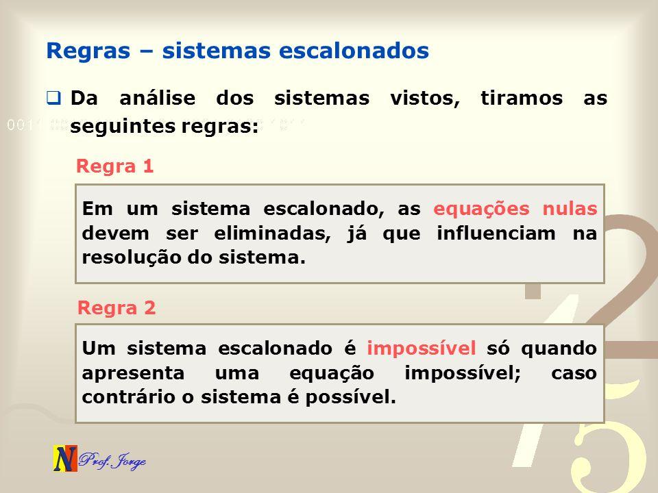 Prof. Jorge Da análise dos sistemas vistos, tiramos as seguintes regras: Regras – sistemas escalonados Regra 1 Em um sistema escalonado, as equações n