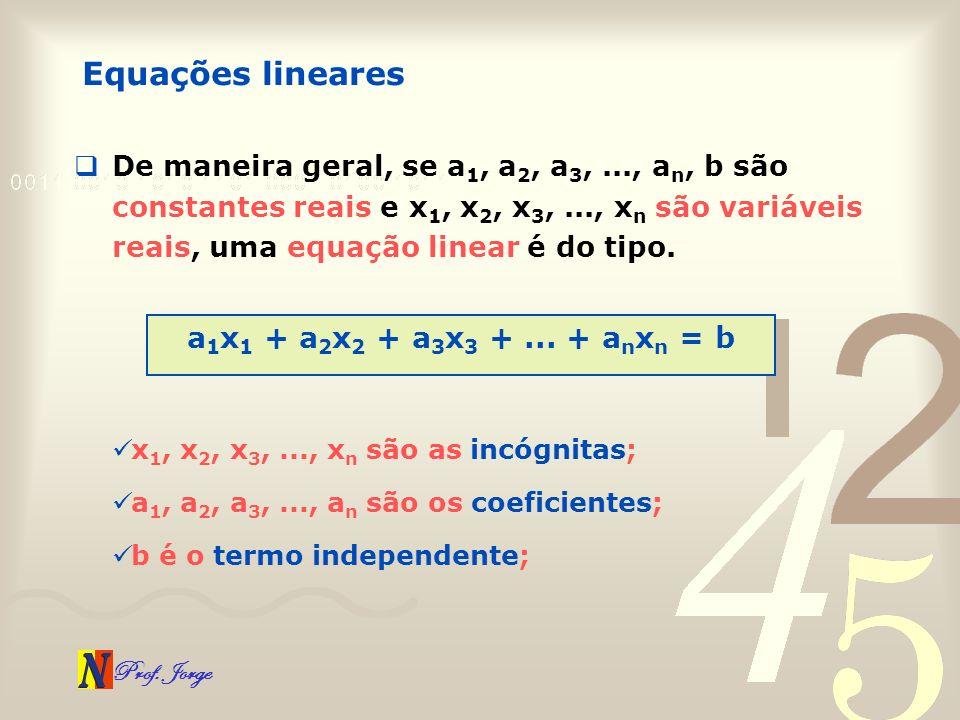 Prof. Jorge Equações lineares De maneira geral, se a 1, a 2, a 3,..., a n, b são constantes reais e x 1, x 2, x 3,..., x n são variáveis reais, uma eq