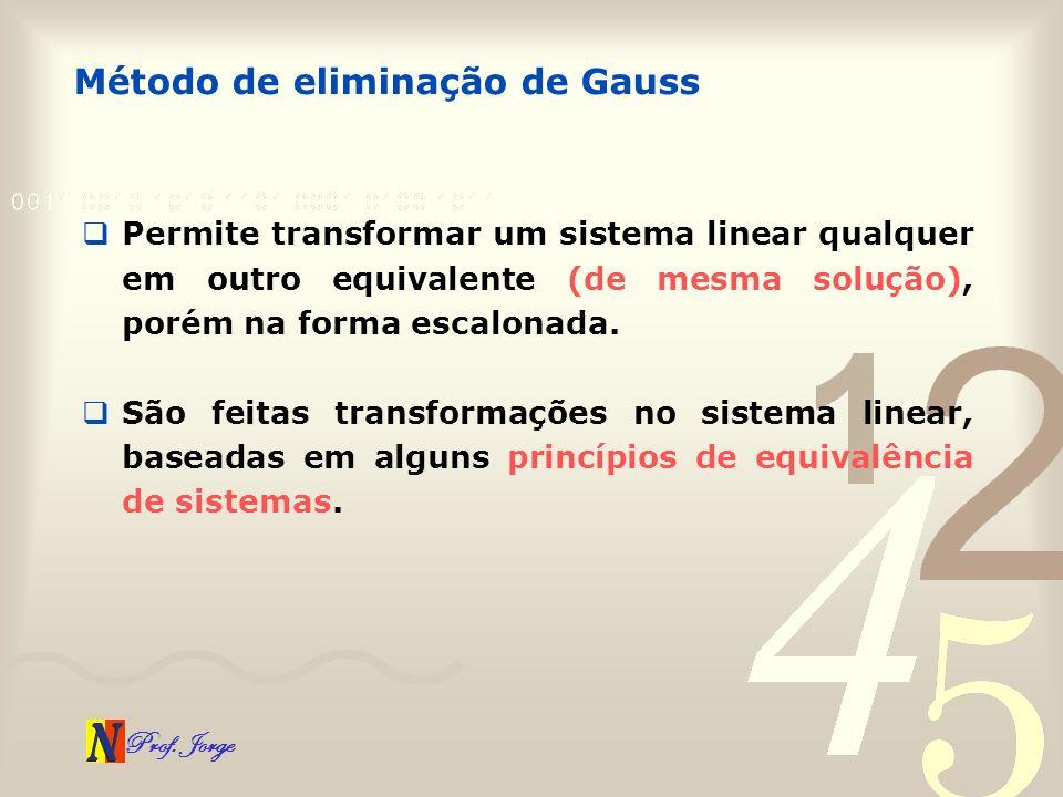 Prof. Jorge Permite transformar um sistema linear qualquer em outro equivalente (de mesma solução), porém na forma escalonada. São feitas transformaçõ