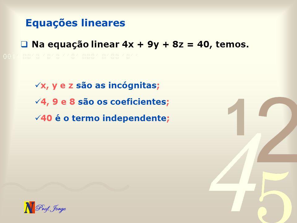 Prof. Jorge Na equação linear 4x + 9y + 8z = 40, temos. Equações lineares x, y e z são as incógnitas; 4, 9 e 8 são os coeficientes; 40 é o termo indep