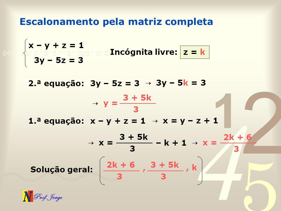 Prof. Jorge Escalonamento pela matriz completa x – y + z = 1 3y – 5z = 3 Incógnita livre:z = k 2.ª equação:3y – 5z = 3 3 y – 5k = 3 y = 3 + 5k 3 1.ª e