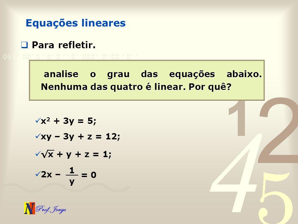Prof. Jorge Equações lineares Para refletir. analise o grau das equações abaixo. Nenhuma das quatro é linear. Por quê? x 2 + 3y = 5; xy – 3y + z = 12;