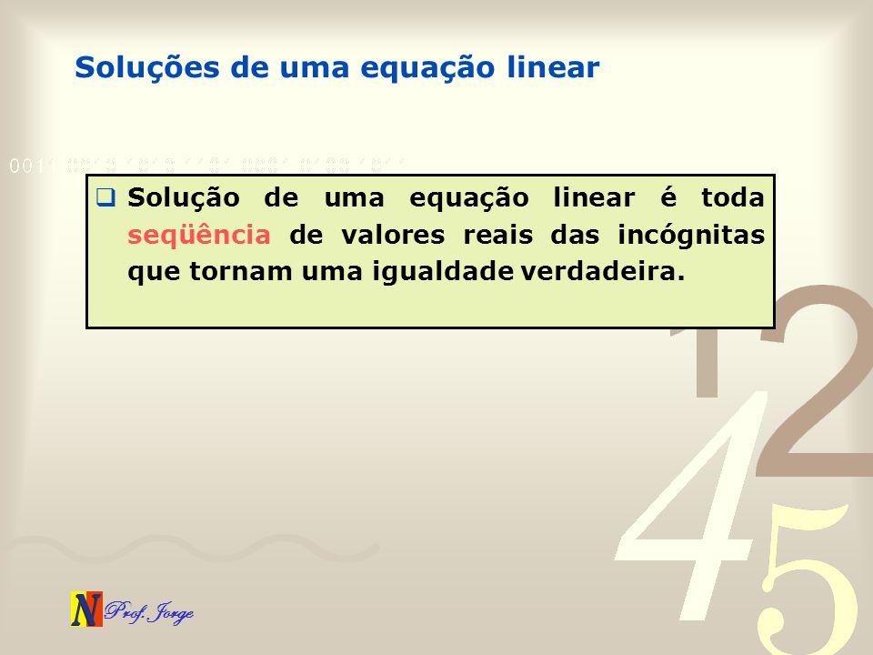 Prof. Jorge Soluções de uma equação linear Solução de uma equação linear é toda seqüência de valores reais das incógnitas que tornam uma igualdade ver