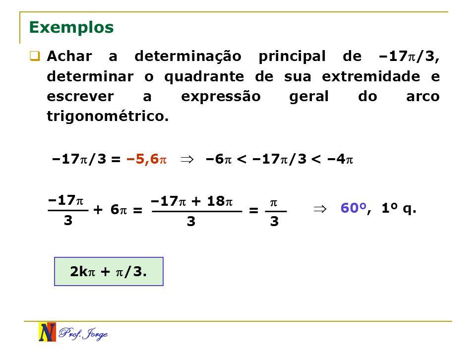 Prof. Jorge Exemplos Achar a determinação principal de –17/3, determinar o quadrante de sua extremidade e escrever a expressão geral do arco trigonomé