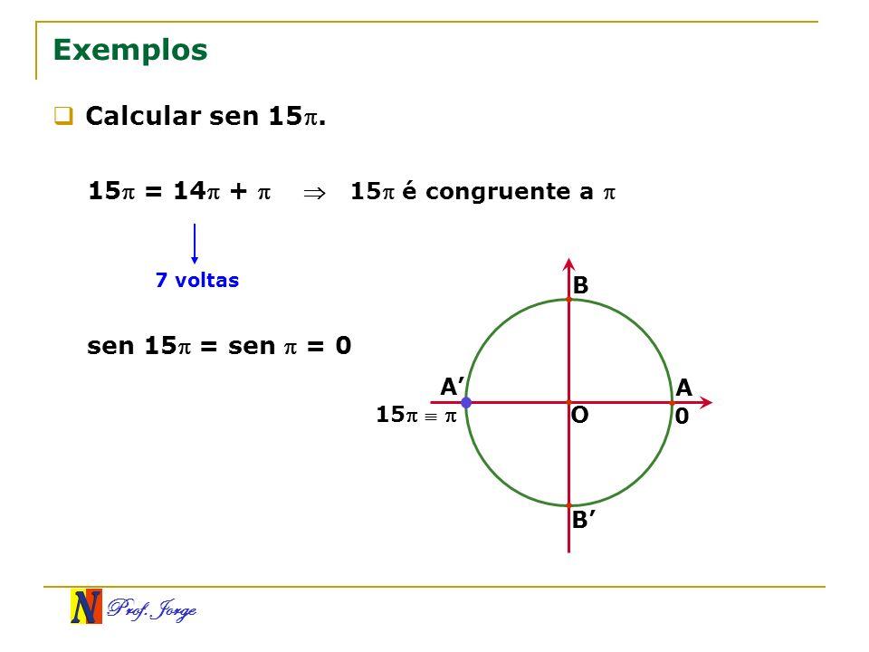 Prof. Jorge Exemplos Calcular sen 15. 15 = 14 + 7 voltas 15 é congruente a sen 15 = sen = 0 O A B A B 0 15