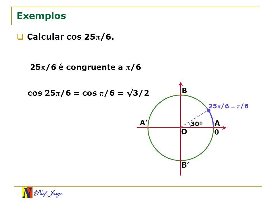 Prof. Jorge Exemplos Calcular cos 25/6. 25/6 é congruente a /6 cos 25 /6 = cos /6 = 3/2 O A B A B 25/6 /6 30º 0