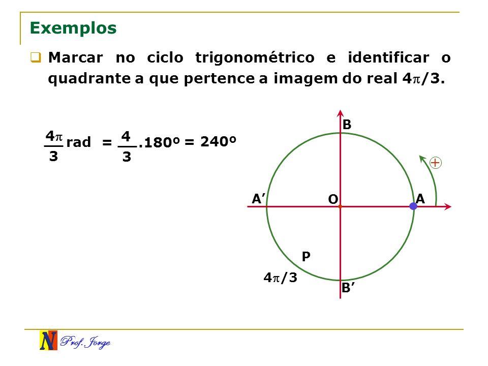 Prof. Jorge B A Exemplos Marcar no ciclo trigonométrico e identificar o quadrante a que pertence a imagem do real 4/3. O A B + P 4/3 4 3 rad= 4 3.180º
