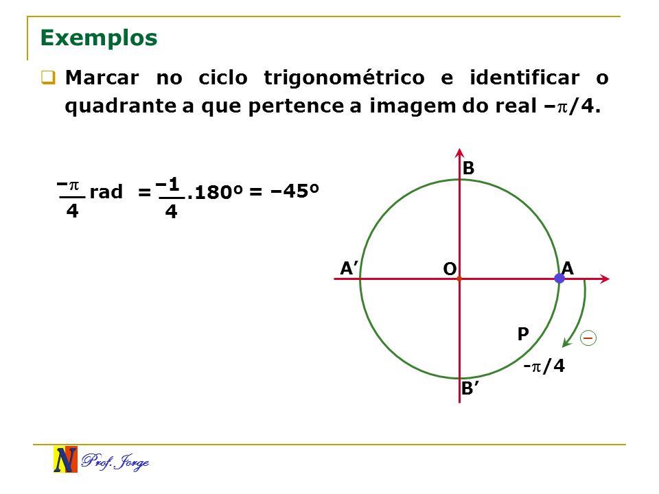Prof. Jorge B A Exemplos Marcar no ciclo trigonométrico e identificar o quadrante a que pertence a imagem do real –/4. O A B – P -/4 – 4 rad= –1 4.180