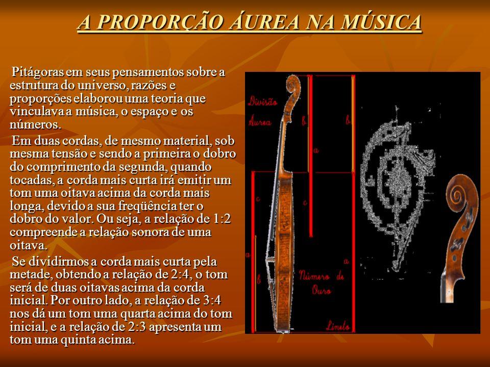 A PROPORÇÃO ÁUREA NA MÚSICA Pitágoras em seus pensamentos sobre a estrutura do universo, razões e proporções elaborou uma teoria que vinculava a música, o espaço e os números.