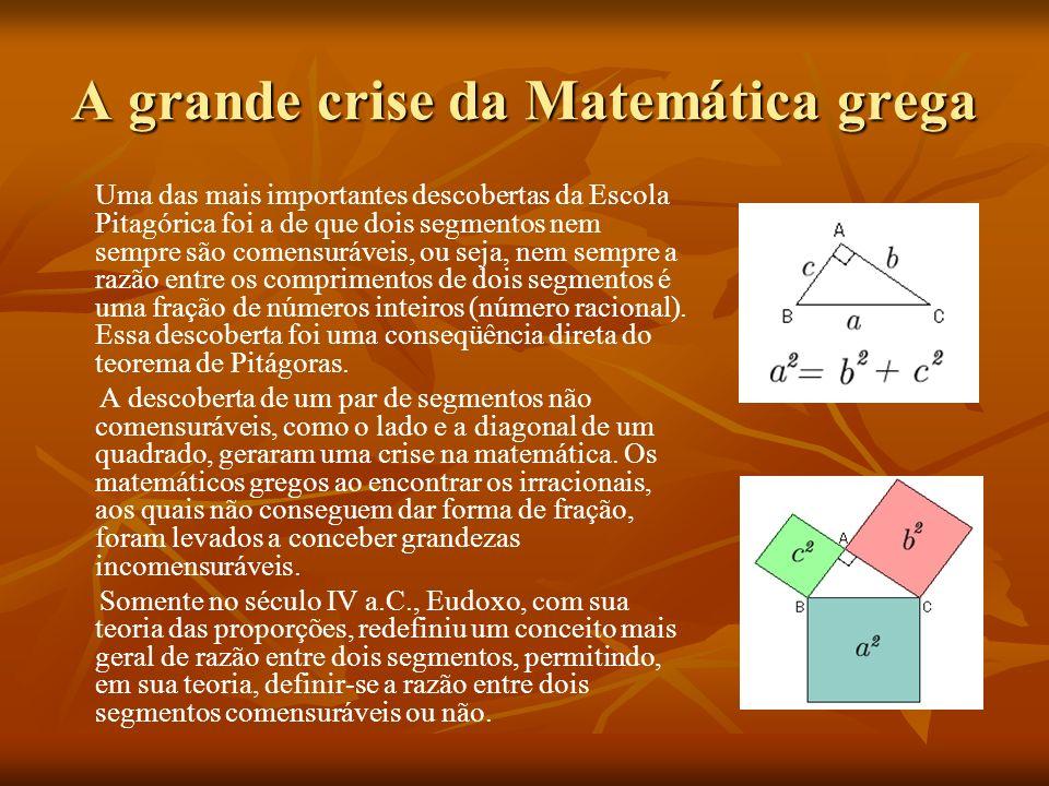 A grande crise da Matemática grega Uma das mais importantes descobertas da Escola Pitagórica foi a de que dois segmentos nem sempre são comensuráveis, ou seja, nem sempre a razão entre os comprimentos de dois segmentos é uma fração de números inteiros (número racional).