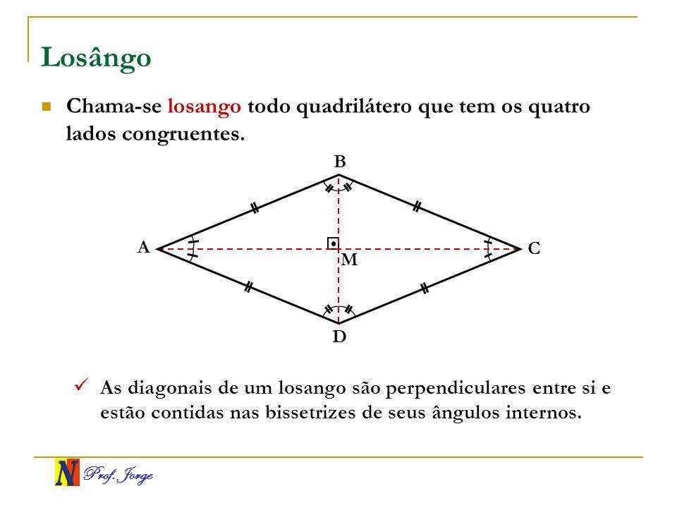 Prof. Jorge Losângo A B C D Chama-se losango todo quadrilátero que tem os quatro lados congruentes. M As diagonais de um losango são perpendiculares e