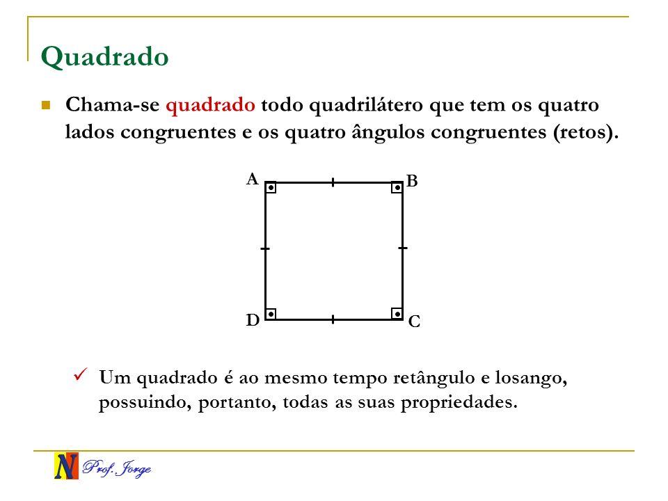 Prof. Jorge Quadrado A B C D Chama-se quadrado todo quadrilátero que tem os quatro lados congruentes e os quatro ângulos congruentes (retos). Um quadr