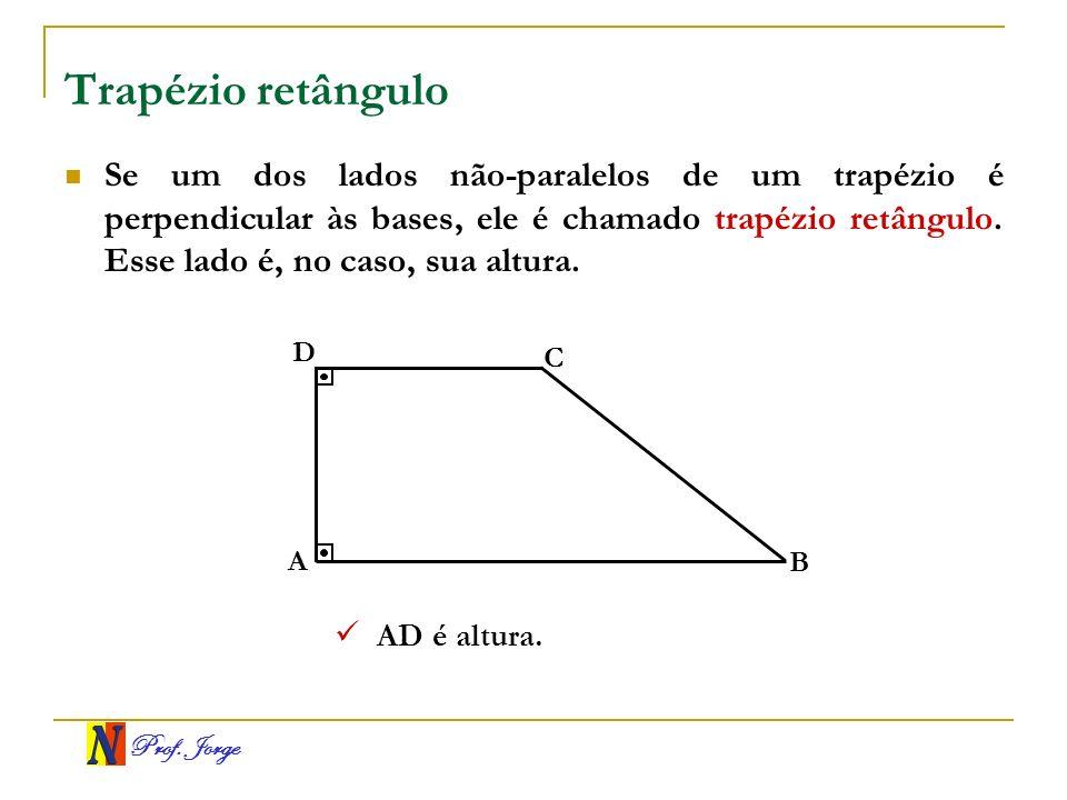 Prof. Jorge Trapézio retângulo Se um dos lados não-paralelos de um trapézio é perpendicular às bases, ele é chamado trapézio retângulo. Esse lado é, n