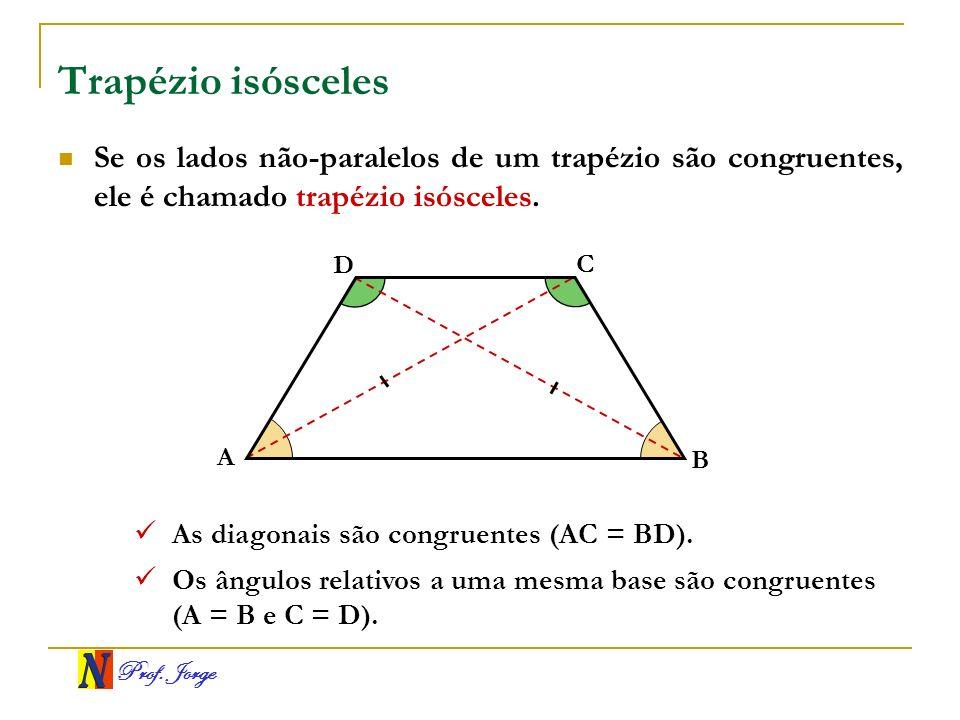 Prof. Jorge Trapézio isósceles Se os lados não-paralelos de um trapézio são congruentes, ele é chamado trapézio isósceles. A B C D As diagonais são co