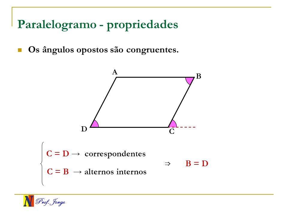 Prof. Jorge Paralelogramo - propriedades A B C D Os ângulos opostos são congruentes. C = D correspondentes C = B alternos internos B = D