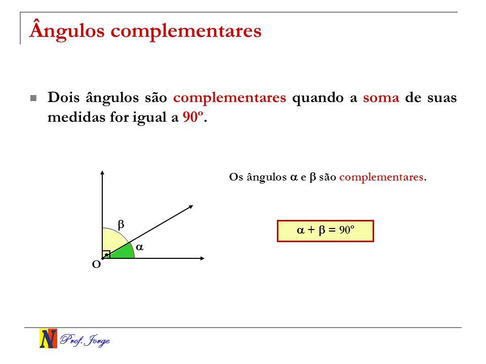 Prof. Jorge Ângulos complementares Dois ângulos são complementares quando a soma de suas medidas for igual a 90º. O Os ângulos e são complementares. +