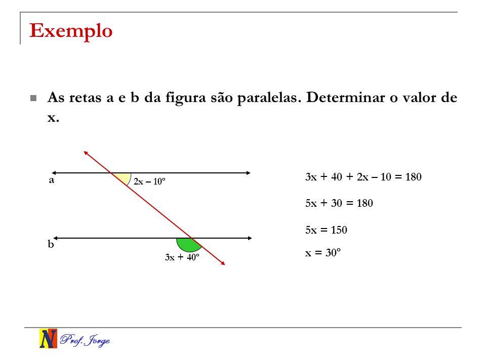 Prof. Jorge Exemplo As retas a e b da figura são paralelas. Determinar o valor de x. a b 2x – 10º 3x + 40º 3x + 40 + 2x – 10 = 180 5x + 30 = 180 5x =