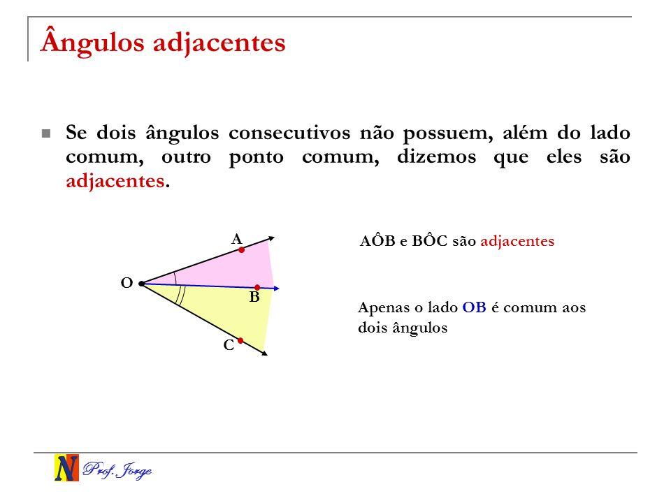 Prof. Jorge Ângulos adjacentes Se dois ângulos consecutivos não possuem, além do lado comum, outro ponto comum, dizemos que eles são adjacentes. O A C