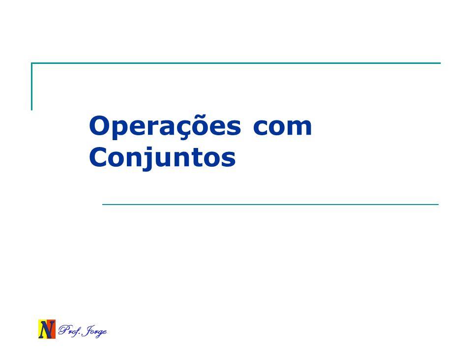 Prof. Jorge Operações com Conjuntos