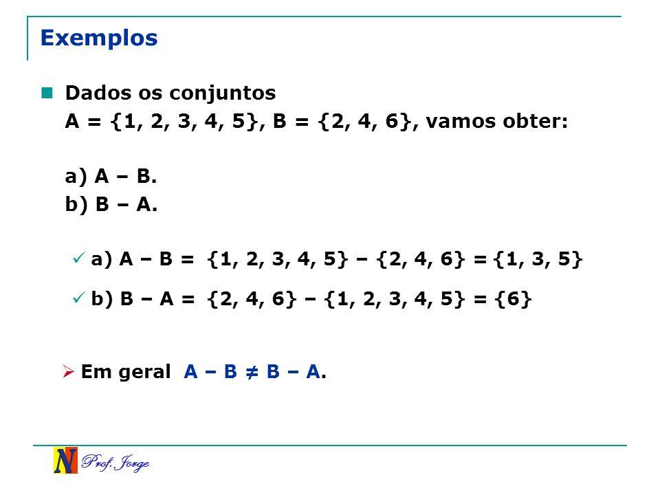 Prof. Jorge Exemplos Dados os conjuntos A = {1, 2, 3, 4, 5}, B = {2, 4, 6}, vamos obter: a) A – B. b) B – A. a) A – B ={1, 2, 3, 4, 5} – {2, 4, 6} = b