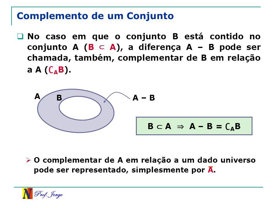 Prof. Jorge Complemento de um Conjunto No caso em que o conjunto B está contido no conjunto A (B A), a diferença A – B pode ser chamada, também, compl
