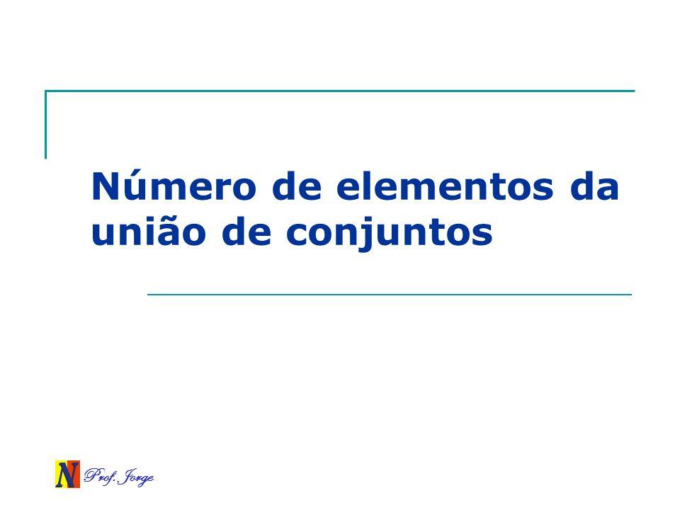Prof. Jorge Número de elementos da união de conjuntos