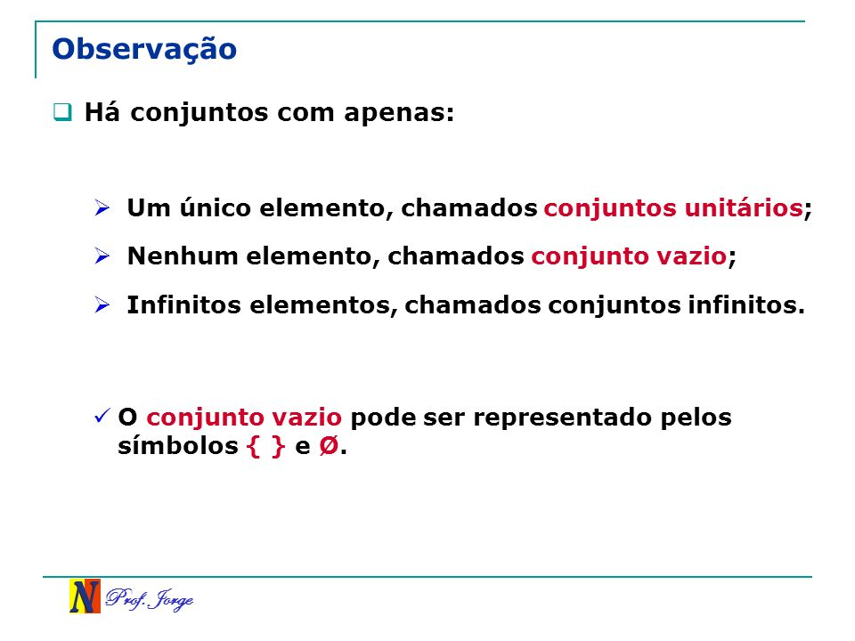Prof. Jorge Observação Há conjuntos com apenas: Um único elemento, chamados conjuntos unitários; Nenhum elemento, chamados conjunto vazio; Infinitos e
