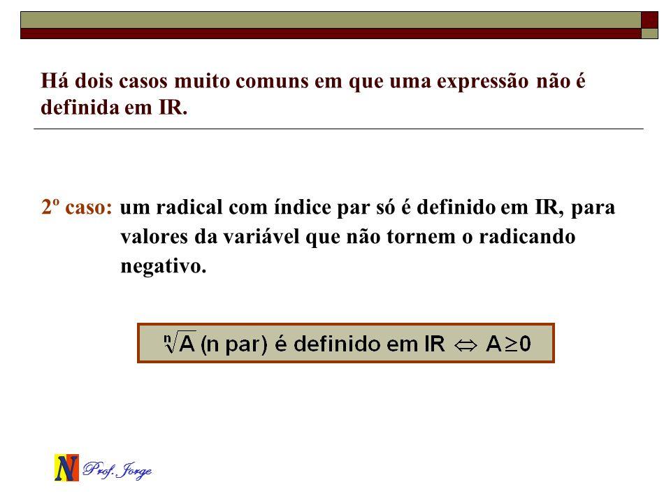 Prof. Jorge Há dois casos muito comuns em que uma expressão não é definida em IR. 2º caso: um radical com índice par só é definido em IR, para valores